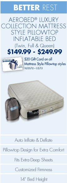 "BETTER REST AEROBED® LUXURY COLLECTION MATTRESS STYLE PILLOWTOP INFLATABLE BED (Twin, Full & Queen) $149.99-$249.99 $20 Gift Card on all Mattress Style Pillowtop styles 10/25/12-1/2/13  Auto Inflate & Deflate Pillowtop Design for Extra Comfort Fits Extra-Deep Sheets Customized Firmness 14"" Bed Height"