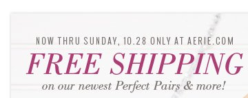 Now Thru Sunday, 10.28 Only At Aerie.com | Free Shipping | On Our Newest Perfect Pairs & More!