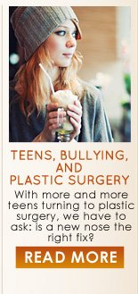 Teens, Bullying, and Plastic Surgery With more and more teens turning to plastic surgery, we have to ask: is a new nose the right fix? READ MORE >>