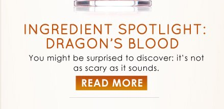 Ingredient Spotlight: Dragon's Blood You might be surprised to discover: it's not as scary as it sounds. READ MORE >>