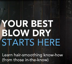 YOUR BEST BLOW DRY STARTS HERE Learn hair-smoothing know-how (from those in the know)