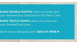 Earn DOUBLE POINTS when you shop with your BananaCard, GapCard or Old Navy Card. Earn TRIPLE POINTS when you shop with your BananaCard Luxe. Don't have a BananaCard?  Sign up here