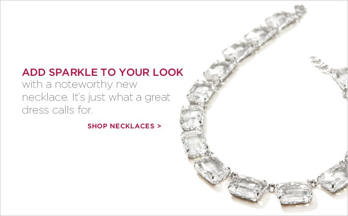 Add sparkle to your look with a noteworthy new necklace. It's just what a great dress calls for. Shop Necklaces.