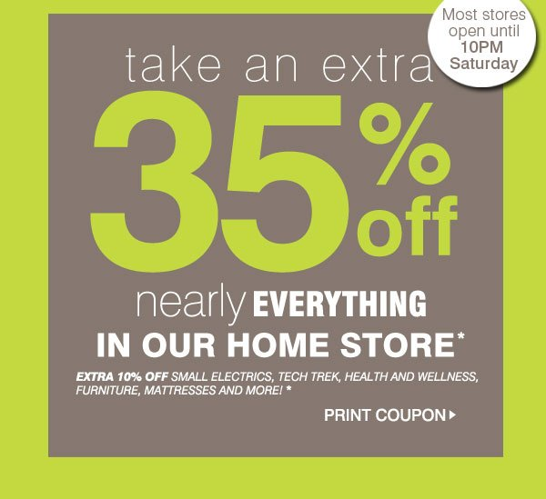 Take an EXTRA 35% off nearly everything in our home store* Extra 10% off SMALL ELECTRICS, TECH TREK, Health and Wellness, Furniture, mattresses and more!* Print Coupon