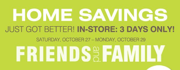 HOME SAVINGS JUST GOT BETTER! In-Store Only! Friends and Family Saturday, October 27 - Monday, October 29 - Most stores open until 10PM Saturday