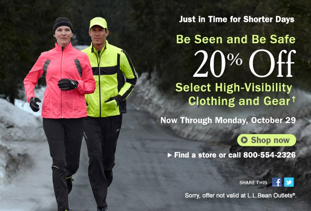 Just in Time for Shorter Days. Be Seen and Be Safe. 20% Off Select High-Visibility Clothing and Gear. Now Through Monday, October 29. Sorry, offer not valid at L.L.Bean Outlets. Details below. Find a store or call 800-554-2326. Share this on Facebook Share this on Twitter.
