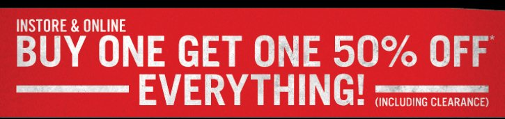 INSTORE & ONLINE BUY ONE GET ONE 50% OFF* EVERYTHING! (INCLUDING CLEARANCE)