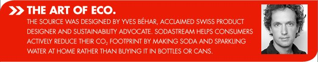 THE ART OF ECO. THE SOURCE WAS DESIGNED BY YVES BEHAR, ACCLAIMED SWISS PRODUCT DESIGNER AND SUSTAINABILITY ADVOCATE. SODASTREAM HELPS CONSUMERS ACTIVELY REDUCE THEIR CO2 FOOTPRINT BY MAKING SODA AND SPARKLING WATER AT HOME RATHER THAN BUYING IT IN BOTTLES OR CANS.