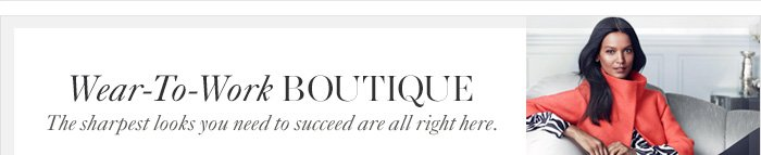 Wear–To–Work Boutique The sharpest looks you need to succeed are all right here.