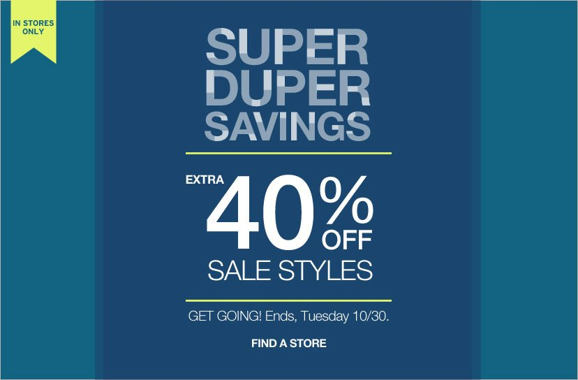 IN STORES ONLY | SUPER DUPER SAVINGS | EXTRA 40% OFF SALE PRICES | GET GOING! Ends Tuesday, 10/30. | FIND A STORE