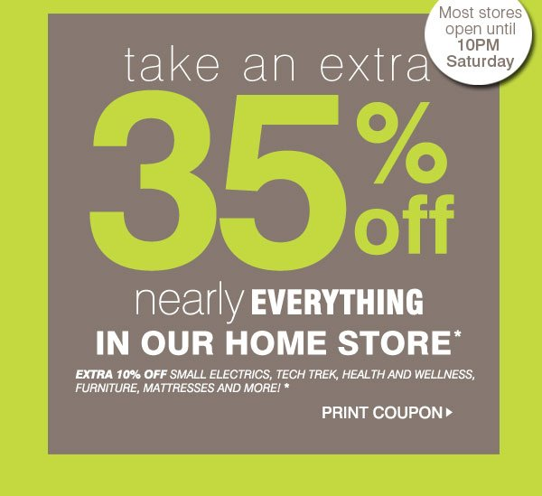 Take an EXTRA 35% off nearly everything in our home store* Extra 10% off SMALL ELECTRICS, TECH TREK, Health and wellness, Furniture, mattresses and more!!* Print Coupon