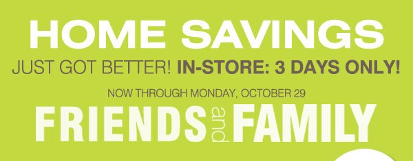 HOME SAVINGS JUST GOT BETTER! In-Store Only! Friends and Family Now through Monday, October 29 - Most stores open until 10PM Saturday