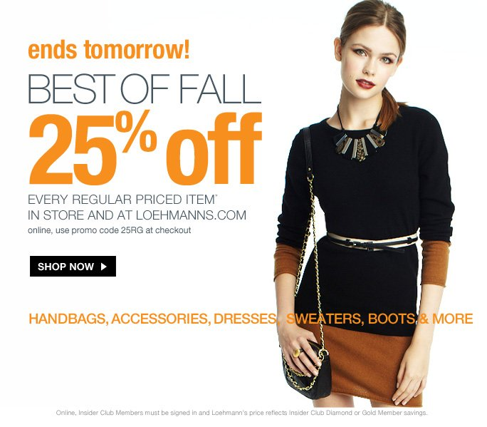 always free shipping  on all orders over $1OO*  Ends tomorrow  Best of fall 25% off every regular priced item*  in store and at loehmanns.com online, use promo code 25RG at checkout  Shop now  Handbags, accessories, dresses, sweaters, boots & more  Online, Insider Club Members must be signed in and Loehmann's price reflects Insider Club Diamond or Gold Member savings.