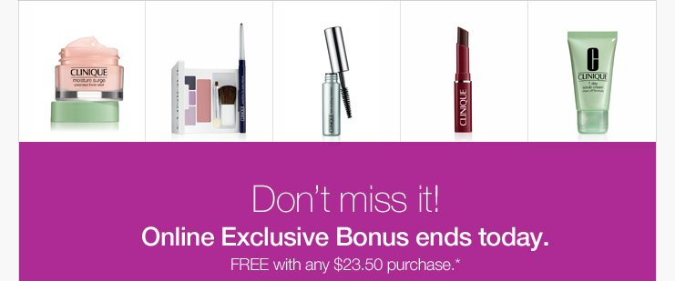 Don't miss it!  Online Exclusive Bonus ends today. FREE with any $23.50 purchase.*