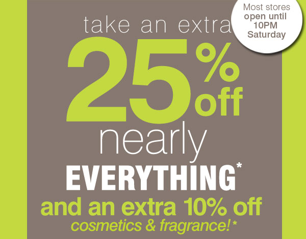Most stores open until 10PM Saturday. Take an extra 25% off nearly everything* and an extra 10% off cosmetics & fragrance!*
