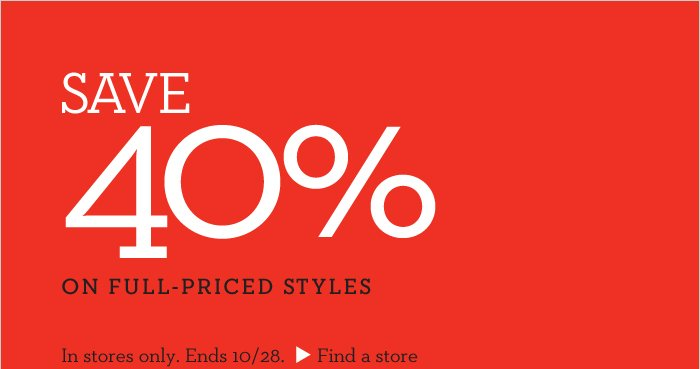 SAVE 40% ON FULL-PRICED STYLES | IN STORES ONLY. ENDS 10/28. FIND A STORE