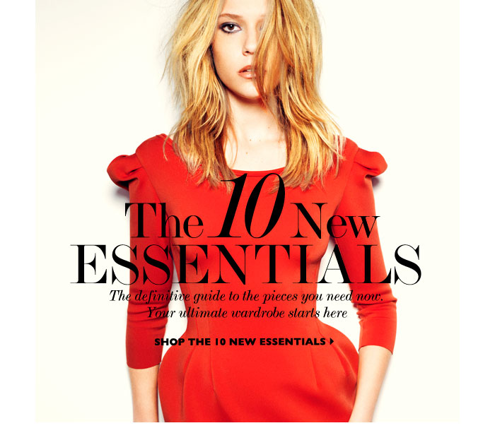 THE 10 NEW ESSENTIALS - The definitive guide to the pieces you need now. Your ultimate wardrobe starts here. SHOP THE 10 NEW ESSENTIALS