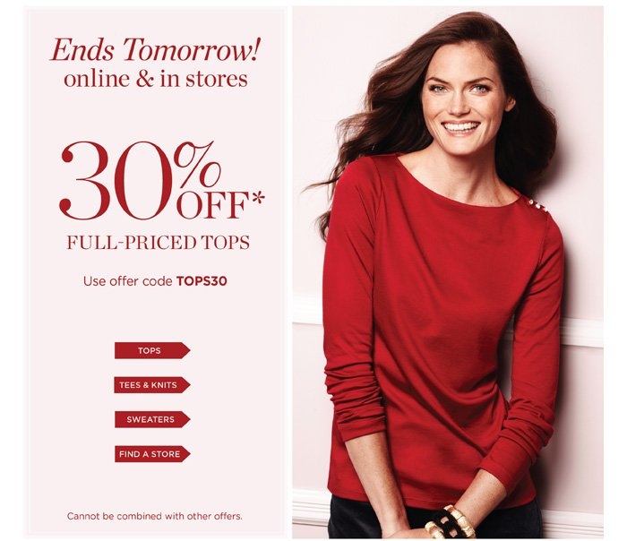 Ends tomorrow! Online and in stores. 30% off full-priced tops. Tops, Tees and Knits, Sweaters. Use offer code TOPS30. Cannot be combined with other offers.