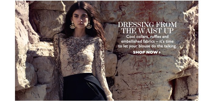 DRESSING FROM THE WAIST UP – Cool collars, ruffles and embellished fabrics – it′s time  to let your blouse do the talking. SHOP NOW