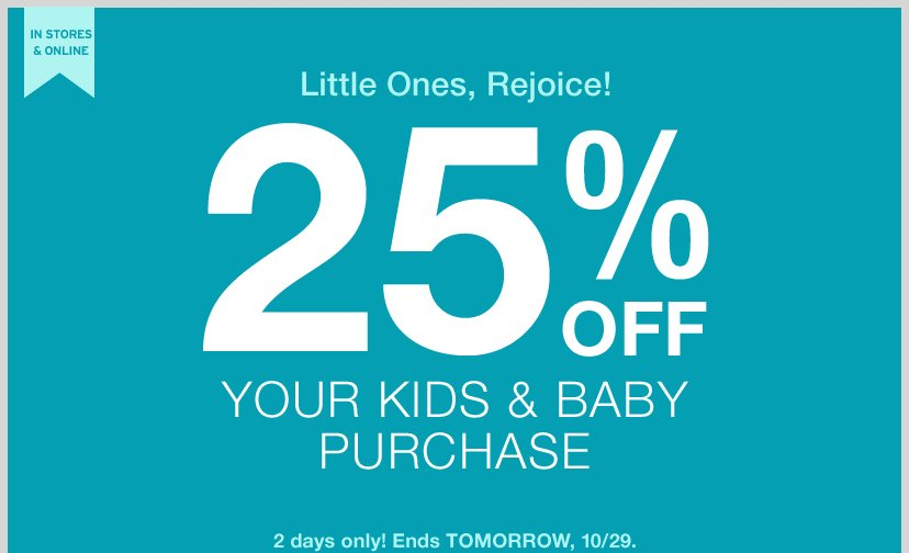 IN STORES & ONLINE | LITTLE ONES, REJOICE! 25% OFF YOUR KIDS & BABY PURCHASE