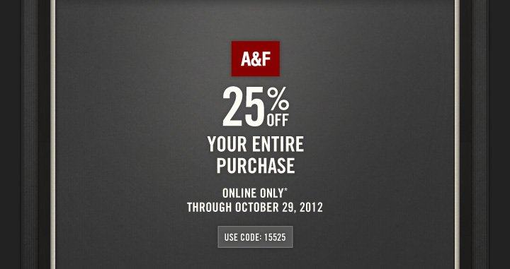 A&F          25% OFF          YOUR ENTIRE PURCHASE          ONLINE ONLY*     THROUGH OCTOBER 29, 2012          USE CODE: 15525