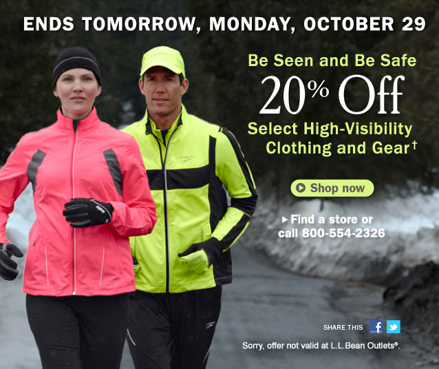 Ends Tomorrow, Monday, October 29. Be Seen and Be Safe. 20% Off Select High-Visibility Clothing and Gear. Sorry, offer not valid at L.L.Bean Outlets. Details below. Find a store or call 800-554-2326. Share this on Facebook Share this on Twitter.