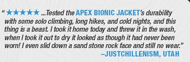 '★★★★★ ...TESTED THE APEX BIONIC JACKET'S DURABILITY WITH SOME SOLO CLIMBING, LONG HIKES, AND COLD NIGHTS, AND THIS THING IS A BEAST. I TOOK IT HOME TODAY AND THREW IT IN THE WASH, WHEN I TOOK IT OUT TO DRY IT LOOKED AS THOUGH IT HAD NEVER BEEN WORN! I EVEN SLID DOWN A SAND STONE ROCK FACE AND STILL NO WEAR.'–JUSTCHILLENISM, UTAH
