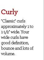 Curly - ''Classic'' curls approximately 1 to 1-1/2'' wide. Your wide curls have good definition, bounce and lots of volume.
