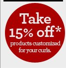 Take 15% off* products customized for your curls.