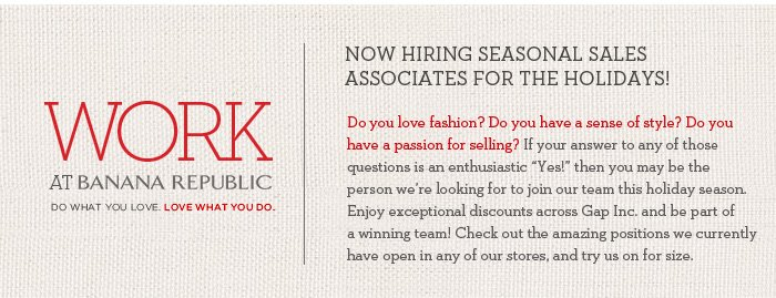 WORK at BANANA REPUBLIC | DO WHAT YOU LOVE. LOVE WHAT YOU DO. | Now hiring seasonal sales associates for the holidays! Do you love fashion? Do you have a sense of style? Do you have a passion for selling?
