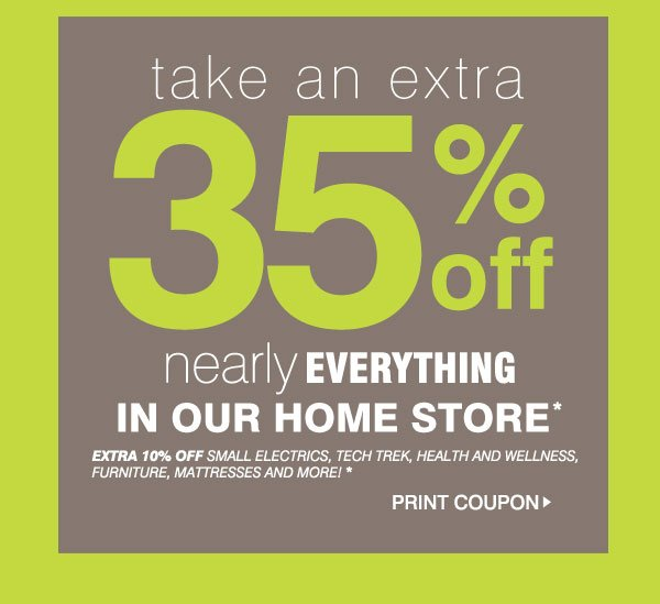Friends & Family - Take an EXTRA 35% off nearly everything in our home store* Extra 10% off SMALL ELECTRICS, TECH TREK, Health and Wellness, Furniture, mattresses and more!* Print Coupon