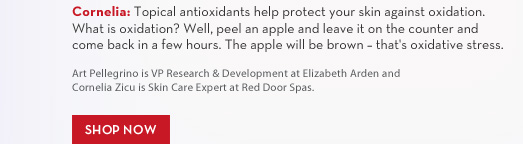 Cornelia: Topical antioxidants help protect your skin against oxidation. What is  oxidation? Well, peel an apple and leave it on the counter and come back in a few hours. The apple will be brown - that's oxidative stress. Art Pellegrino is VP Research & Development at Elizabeth Arden and Cornelia Zicu is Skin Care Expert at Red Door Spas. SHOP NOW.