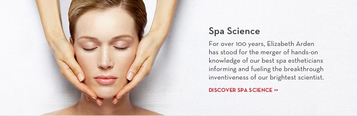 Spa Science. For over 100 years, Elizabeth Arden has stood for the merger of hands-on knowledge of our best spa estheticians informing and fueling the breakthrough inventiveness of our brightest scientist.  DISCOVER SPA SCIENCE.