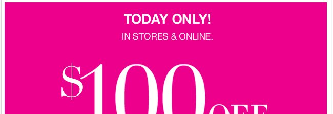 Today only, in stores and online, save $100 off your purchase of $200 or more; or $50 off $100. Shop NOW!