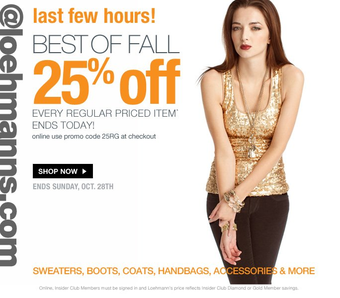 always free shipping  on all orders over $1OO*  Last few hours!  Best of fall 25% off every regular priced item*  Ends today  online, use promo code 25RG at checkout  Shop now Ends Sunday, Oct. 28th  sweaters, boots, coats, handbags, accessories & more  Online, Insider Club Members must be signed in and Loehmann's price reflects Insider Club Diamond or Gold Member savings.