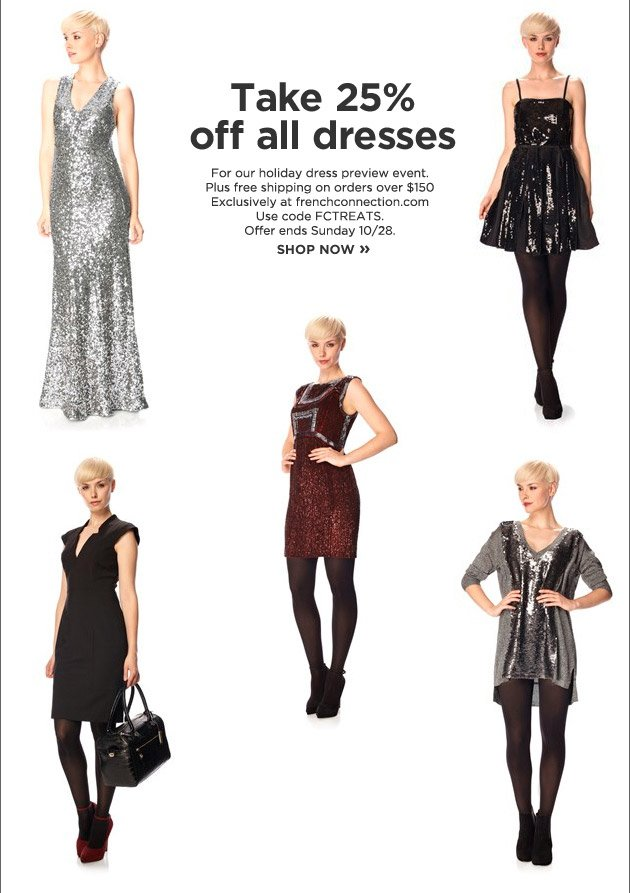 Take 25% of all dresses For our holiday dress previw event. Plus free shipping on orders over $150 Exclusively at frenchconnection.com