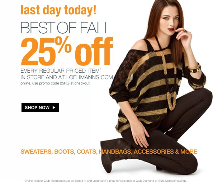 always free shipping  on all orders over $1OO*  Last Day!  Best of fall 25% off every regular priced item*  in store and at loehmanns.com online, use promo code 25RG at checkout  Shop now  sweaters, boots, coats, handbags, accessories & more  Online, Insider Club Members must be signed in and Loehmann's price reflects Insider Club Diamond or Gold Member savings.
