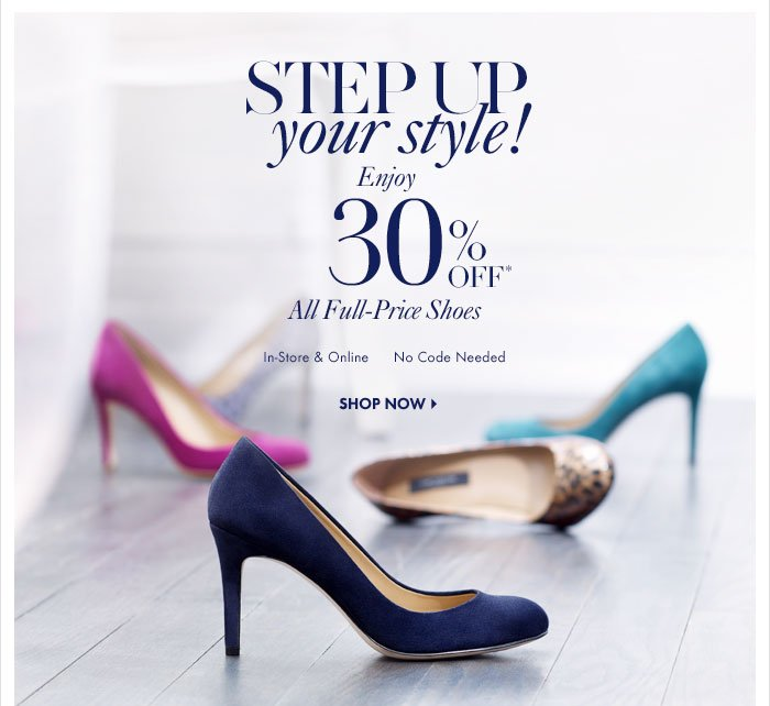 STEP UP  Your Style!  Enjoy  30% Off* All Full-Price Shoes  In-Store & Online No Code Needed