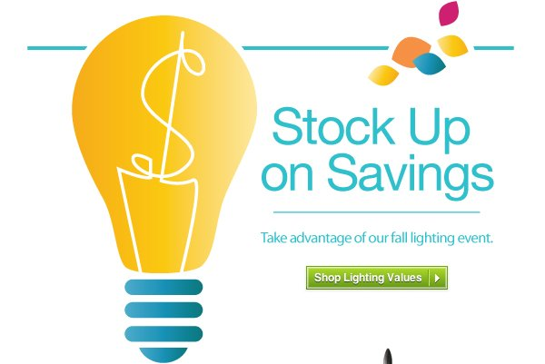Stock Up on Savings. Take advantage of our fall lighting event. Shop Lighting Values »