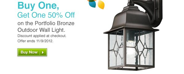Buy One, Get One 50% Off on the Portfolio Bronze Outdoor Wall Light. Discount applied at checkout. Offer ends 11/9/2012. Buy Now »