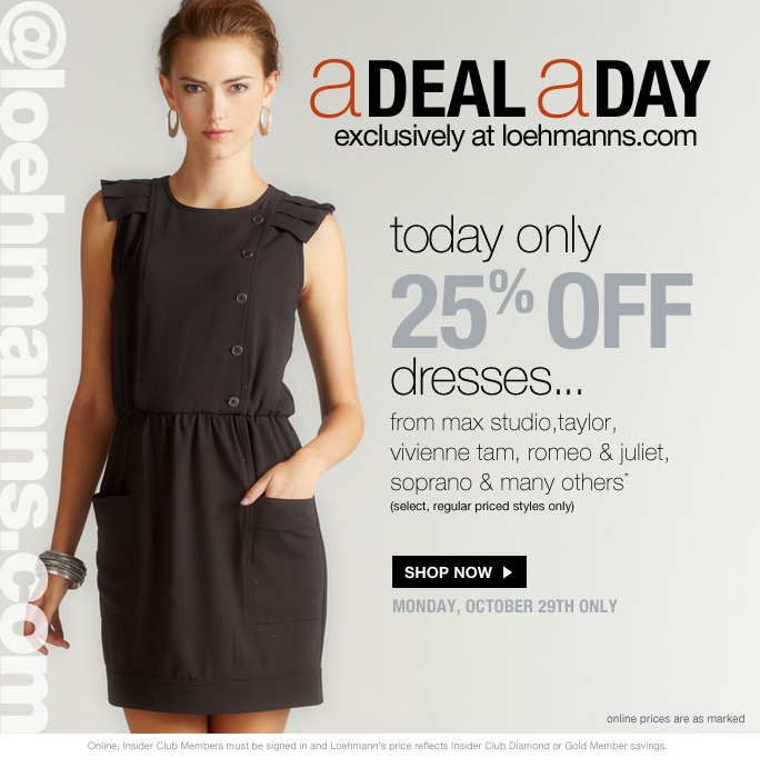 always free shipping  on all orders over $1OO*  @loehmanns.com  aDeal aDay Exclusively at loehmanns.com  Today only 25%off Dress… From max studio, taylor, vivienne tam, romeo & juliet, soprano & many others* (select, regular priced styles only)   Shop Now Monday, October 29th only