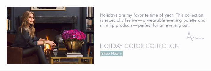Holidays are my favorite time of year. This collection is  especially festive — a wearable evening palette and mini lip  products — perfect for an evening out. Aerin  HOLIDAY COLOR  COLLECTION Shop Now