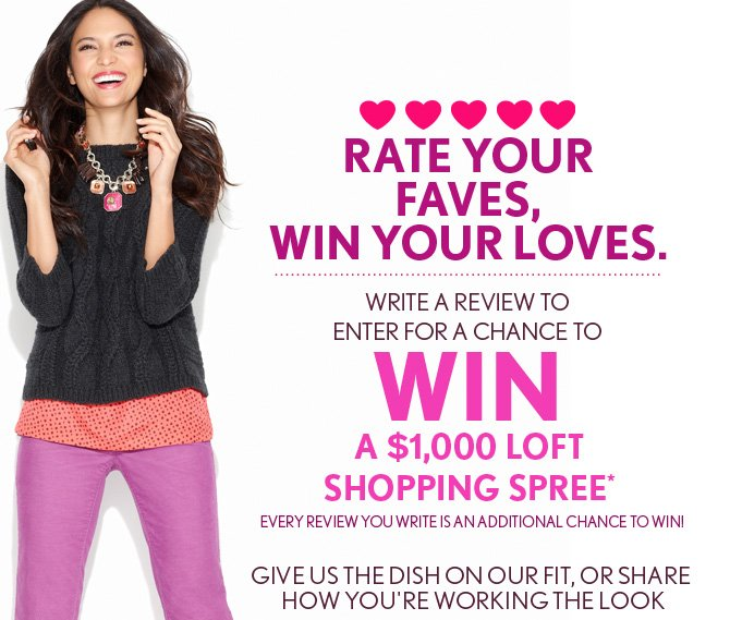 RATE YOUR FAVES, WIN YOUR LOVES.   WRITE A REVIEW TO  ENTER FOR A CHANCE TO WIN A $1000 LOFT SHOPPING SPREE*  EVERY REVIEW YOU WRITE IS AN ADDITIONAL CHANCE TO WIN!  GIVE US THE DISH ON OUR FIT, OR SHARE HOW YOU'RE WORKING THE LOOK