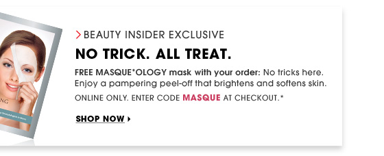 Beauty Insider Exclusive. No Trick. All Treat. FREE MASQUE*OLOGY mask with your order: No tricks here. Enjoy a pampering peel-off that brightens and softens skin. Online Only. Enter code MASQUE at checkout.* Shop now