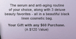 The serum and anti-aging routine of your choice, along with 3 deluxe beauty favorites - all in a beautiful black linen cosmetic bag. Your Gift with any $60 Purchase.  (A $120 Value).