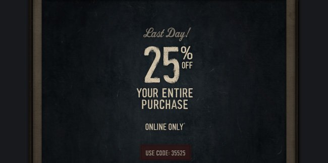 Last Day! 25% OFF YOUR ENTIRE PURCHASE ONLINE ONLY*