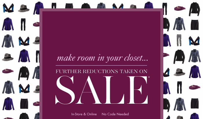 Make Room In YOUR CLOSET…  FURTHER REDUCTIONS TAKEN ON SALE*  In–Store & Online No Code Needed