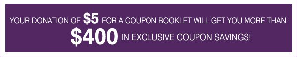 YOUR DONATION OF $5 FOR A COUPON BOOKLET WILL GET YOU MORE THAN $400 IN EXCLUSIVE COUPON SAVINGS!