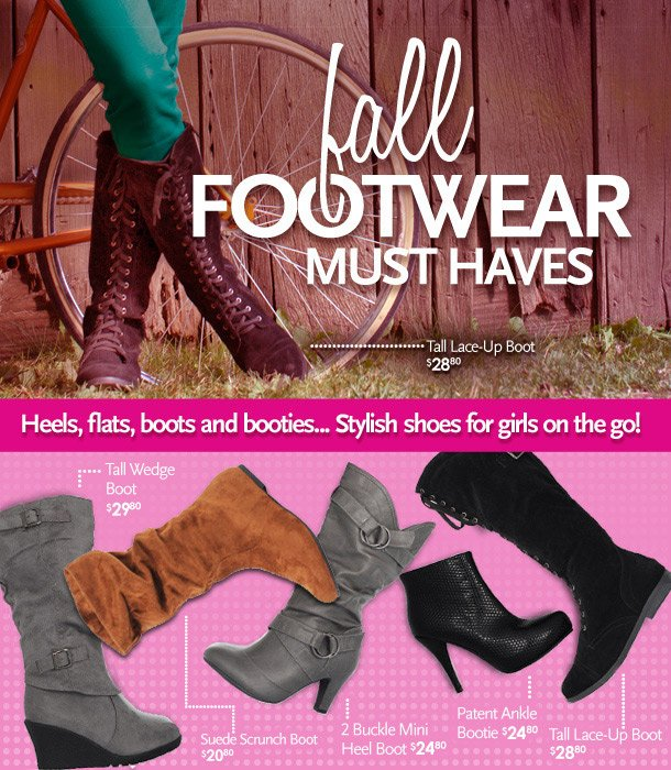 Fall Footwear Must Haves! Heels, flats, boots and booties... Stylish shoes for girls on the go!  Tall Lace-Up Boot $28.80, Tall Wedge Boot $29.80, Suede Scrunch Boot $20.80, 2 Buckle Mini Heel Boot $24.80, Patent Ankle Bootie $24.80, Tall Lace-Up Boot $28.80
