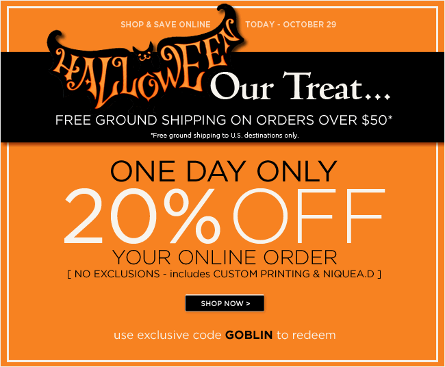 One Day Event  20% off your online order  Use code GOBLIN to redeem   Plus, our Halloween Treat...  Free Ground Shipping on orders over $50*   Valid October 29, 2012    *Free ground shipping to U.S. destinations only